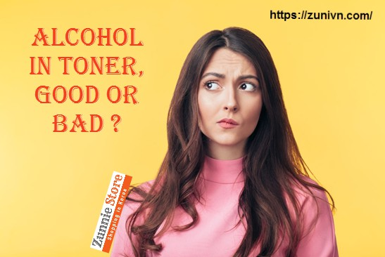 Is alcohol in toner good or bad ? Cồn trong mỹ phẩm tốt hay xấu ?